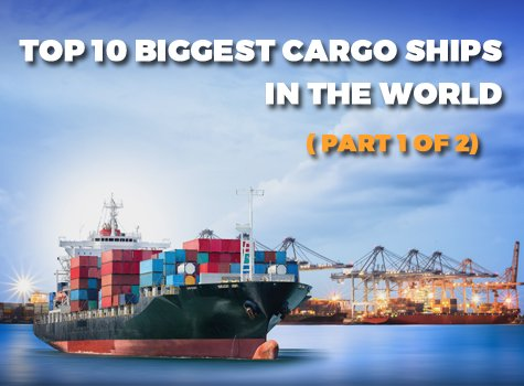 Top 10 Biggest cargo ships in the World (Part 1 of 2)